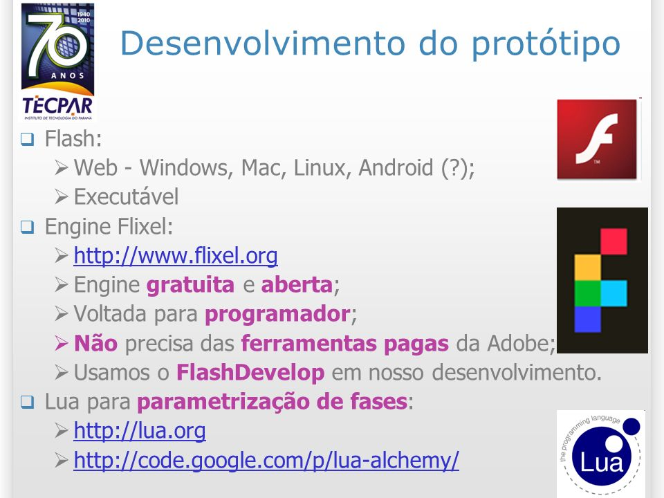 Desenvolvimento do protótipo Flash: Web - Windows, Mac, Linux, Android (?); Executável Engine Flixel: http://www.flixel.org http://www.flixel.org Engi
