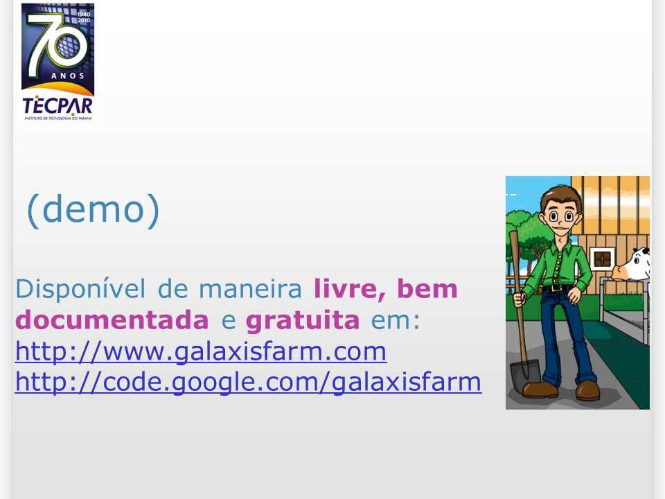 Disponível de maneira livre, bem documentada e gratuita em: http://www.galaxisfarm.com http://code.google.com/galaxisfarm http://www.galaxisfarm.com http://code.google.com/galaxisfarm (demo)