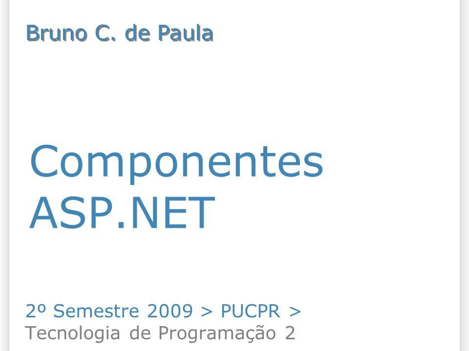 Componentes ASP.NET 2º Semestre 2009 > PUCPR > Tecnologia de Programação 2 Bruno C. de Paula