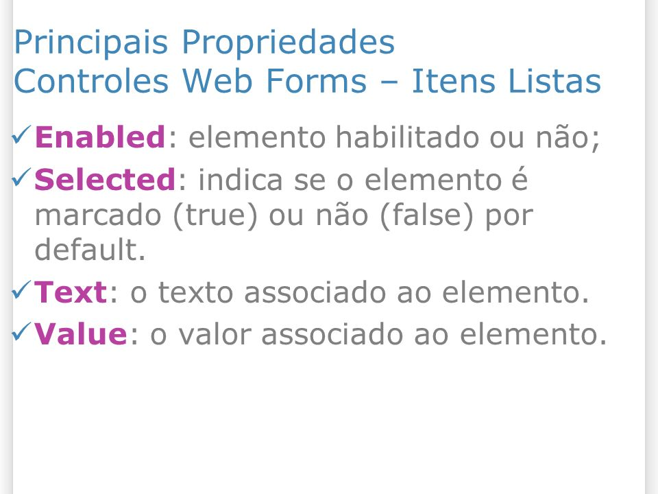 Principais Propriedades Controles Web Forms – Itens Listas Enabled: elemento habilitado ou não; Selected: indica se o elemento é marcado (true) ou não (false) por default.