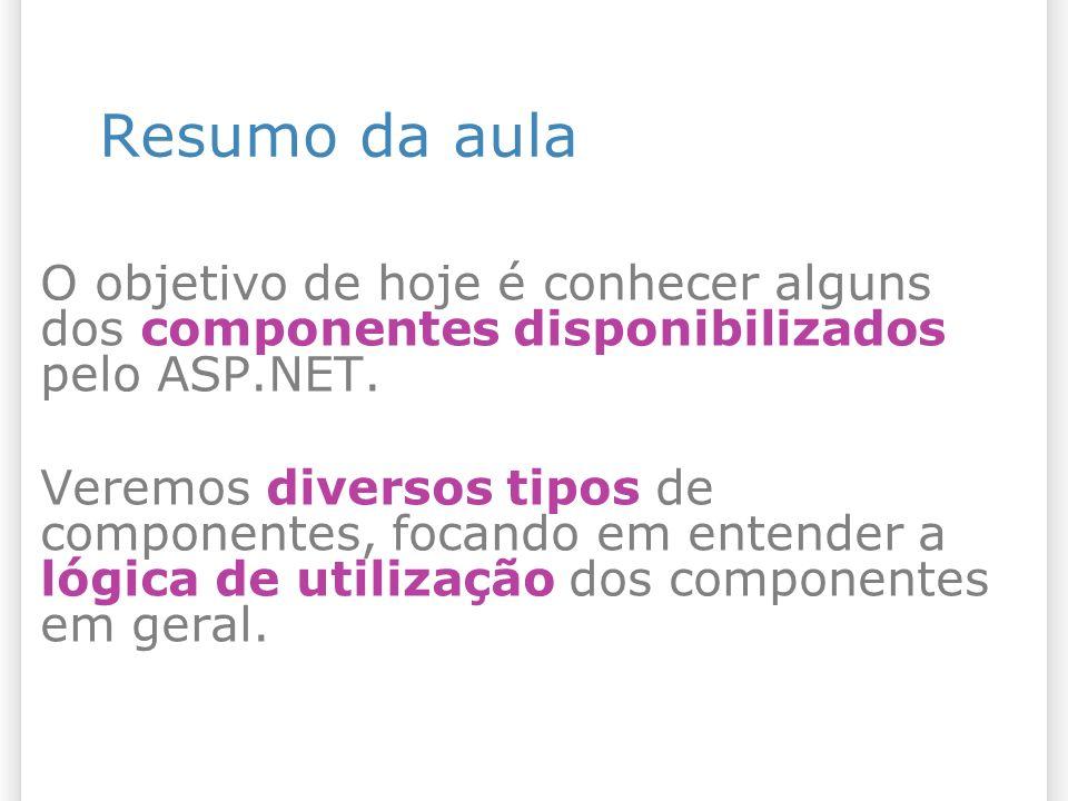 Resumo da aula O objetivo de hoje é conhecer alguns dos componentes disponibilizados pelo ASP.NET. Veremos diversos tipos de componentes, focando em e