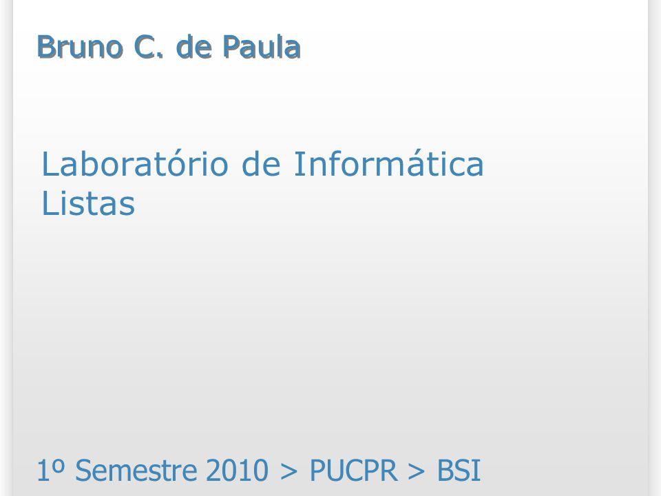 Laboratório de Informática Listas 1º Semestre 2010 > PUCPR > BSI Bruno C. de Paula