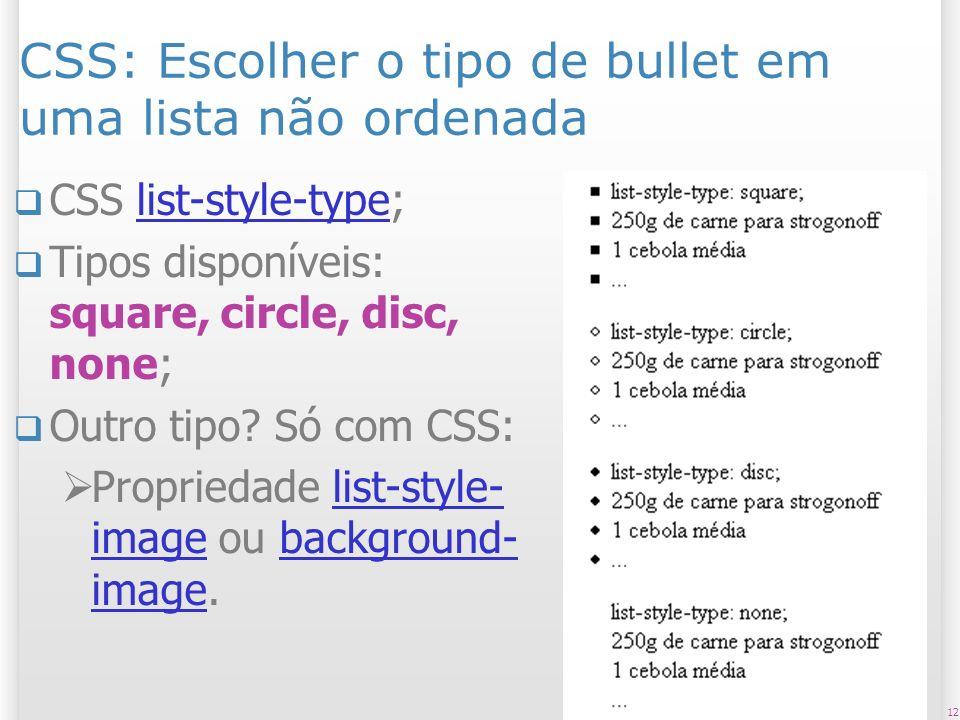 12 CSS: Escolher o tipo de bullet em uma lista não ordenada CSS list-style-type;list-style-type Tipos disponíveis: square, circle, disc, none; Outro t