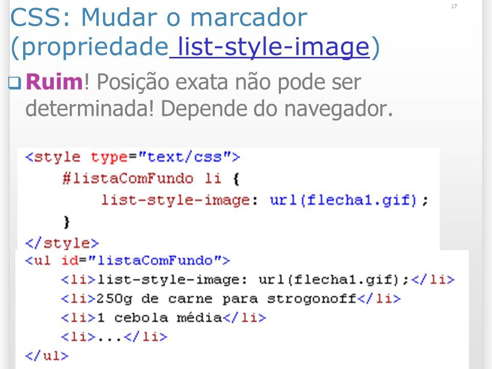 17 CSS: Mudar o marcador (propriedade list-style-image) list-style-image Ruim! Posição exata não pode ser determinada! Depende do navegador.