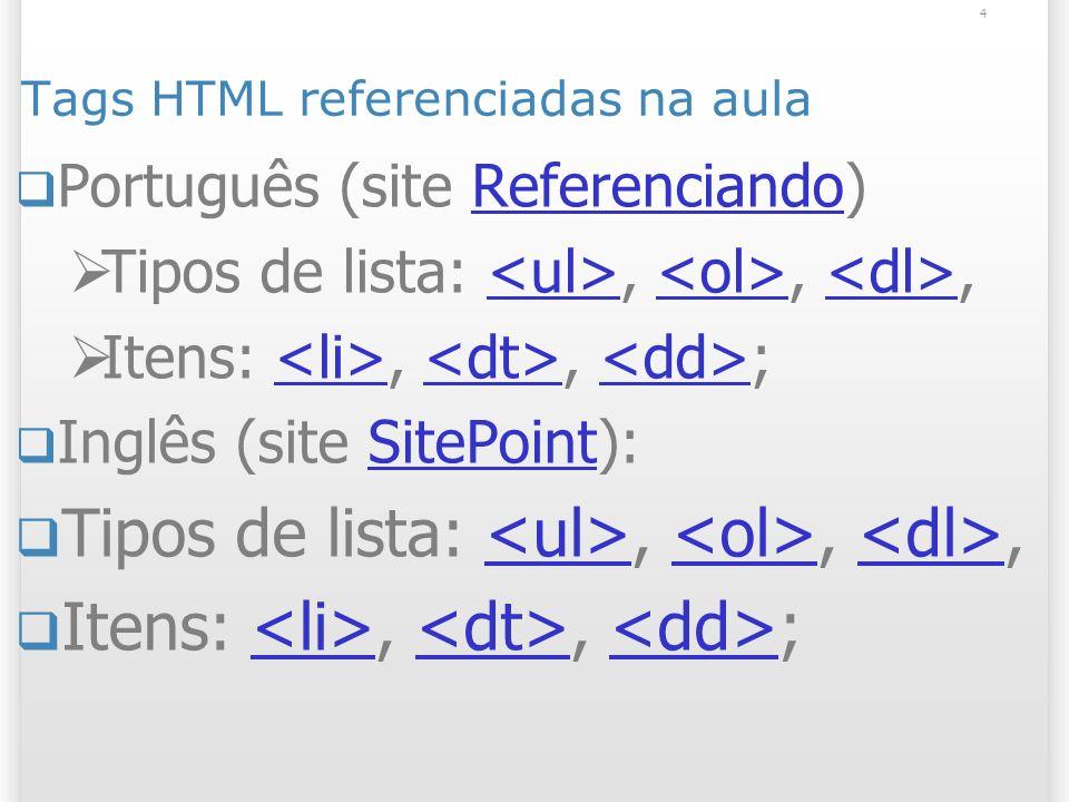 4 Tags HTML referenciadas na aula Português (site Referenciando)Referenciando Tipos de lista:,,, Itens:,, ; Inglês (site SitePoint):SitePoint Tipos de