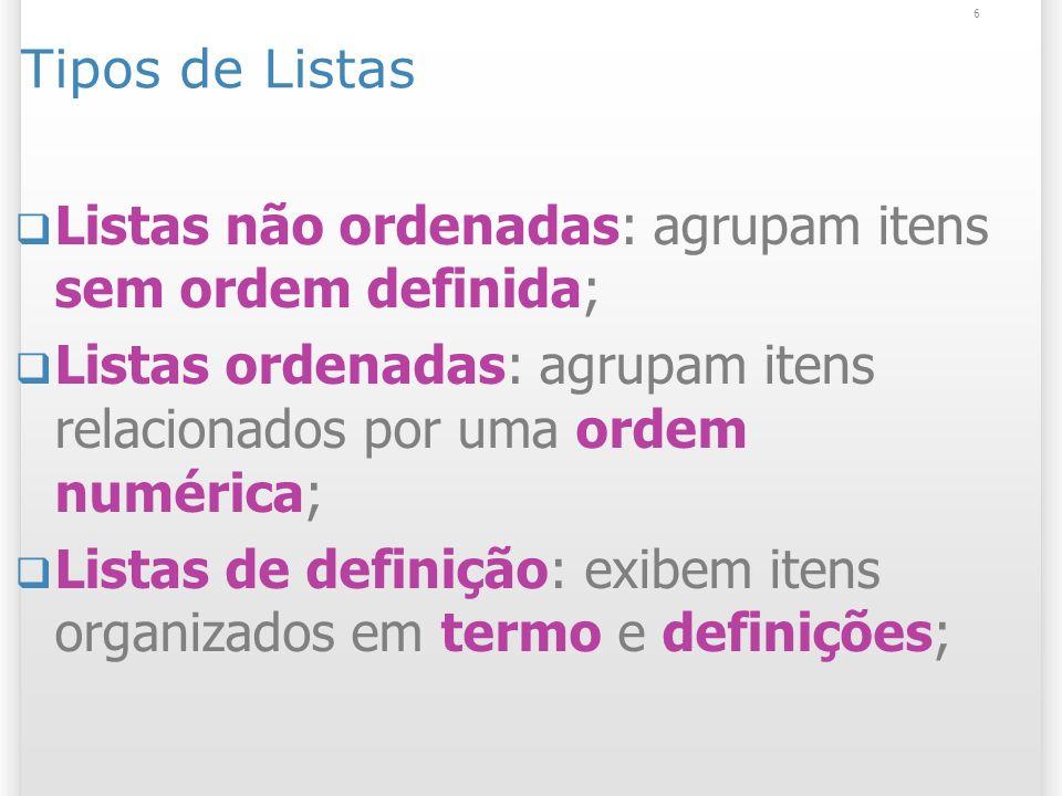 6 Tipos de Listas Listas não ordenadas: agrupam itens sem ordem definida; Listas ordenadas: agrupam itens relacionados por uma ordem numérica; Listas