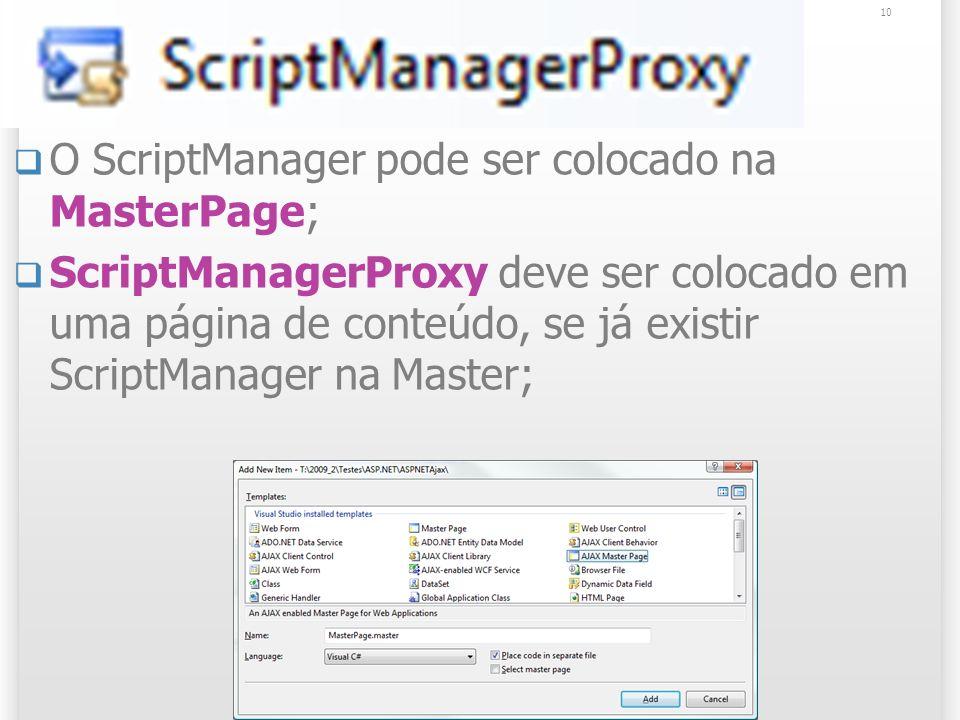 ScriptManagerProxy O ScriptManager pode ser colocado na MasterPage; ScriptManagerProxy deve ser colocado em uma página de conteúdo, se já existir ScriptManager na Master; 10