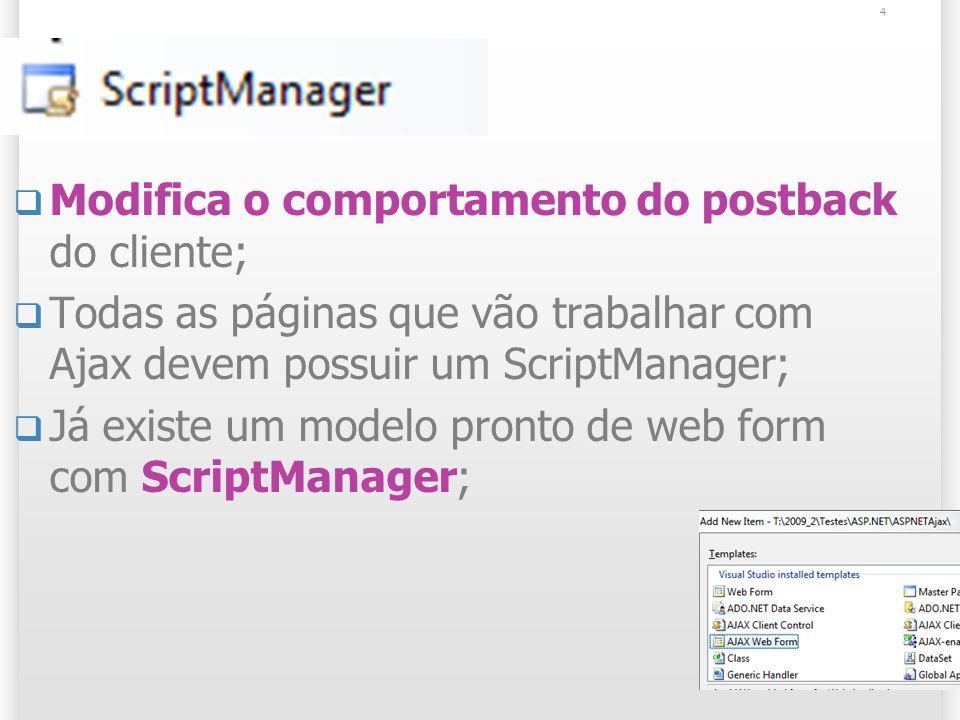 ScriptManager Modifica o comportamento do postback do cliente; Todas as páginas que vão trabalhar com Ajax devem possuir um ScriptManager; Já existe um modelo pronto de web form com ScriptManager; 4