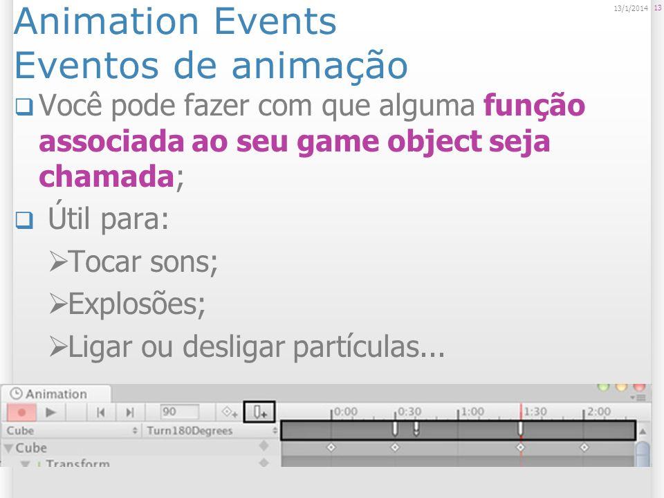 Animation Events Eventos de animação Você pode fazer com que alguma função associada ao seu game object seja chamada; Útil para: Tocar sons; Explosões