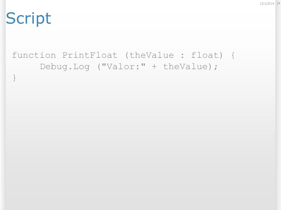 Script 14 13/1/2014 function PrintFloat (theValue : float) { Debug.Log ( Valor: + theValue); }