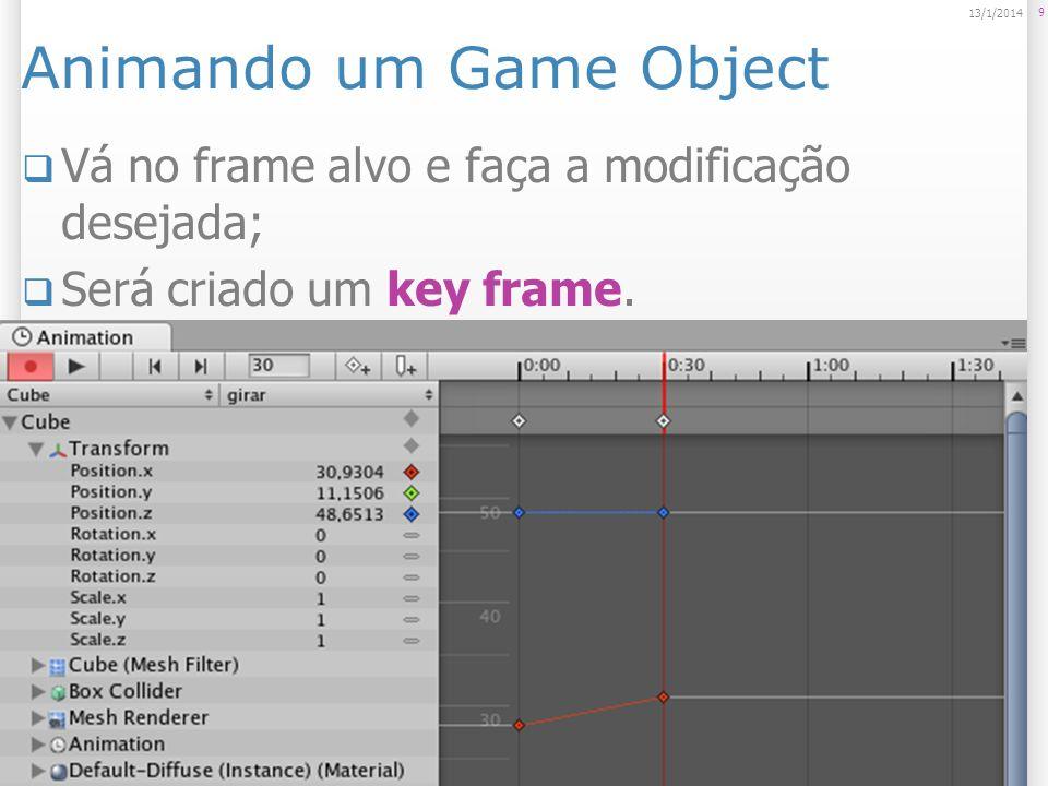 Animando um Game Object Vá no frame alvo e faça a modificação desejada; Será criado um key frame. 9 13/1/2014