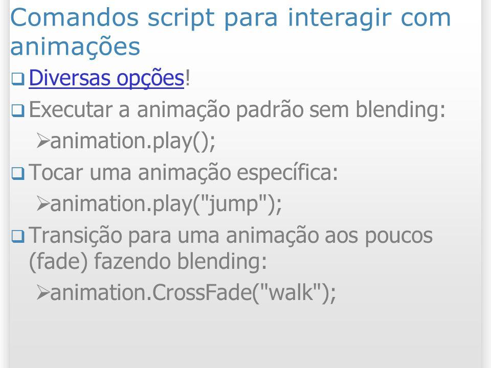 Comandos script para interagir com animações Diversas opções! Diversas opções Executar a animação padrão sem blending: animation.play(); Tocar uma ani