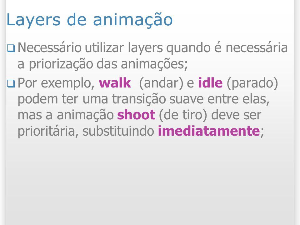 Layers de animação Necessário utilizar layers quando é necessária a priorização das animações; Por exemplo, walk (andar) e idle (parado) podem ter uma