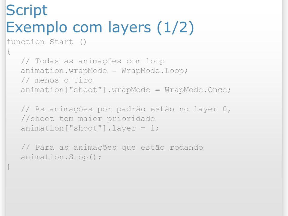 Script Exemplo com layers (1/2) function Start () { // Todas as animações com loop animation.wrapMode = WrapMode.Loop; // menos o tiro animation[