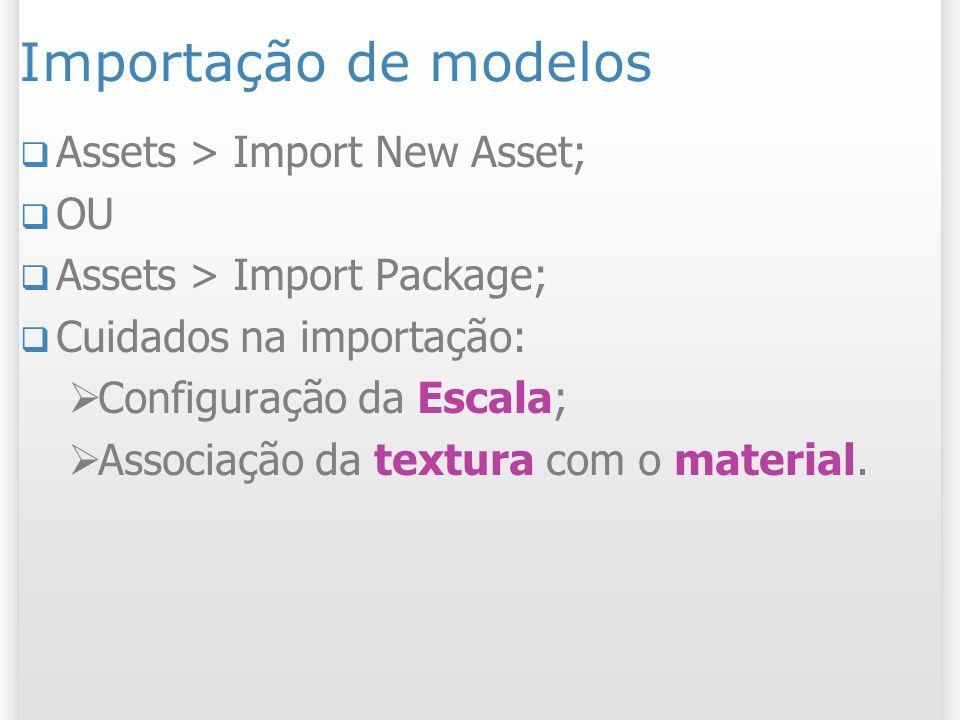 Importação de modelos Assets > Import New Asset; OU Assets > Import Package; Cuidados na importação: Configuração da Escala; Associação da textura com