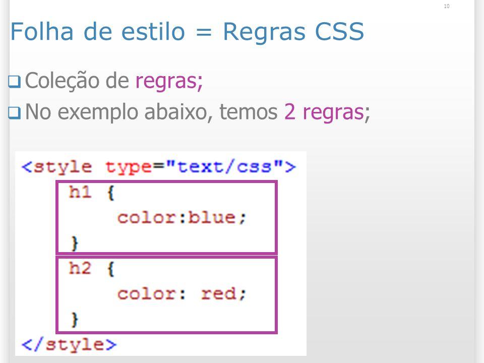 Folha de estilo = Regras CSS Coleção de regras; No exemplo abaixo, temos 2 regras; 10