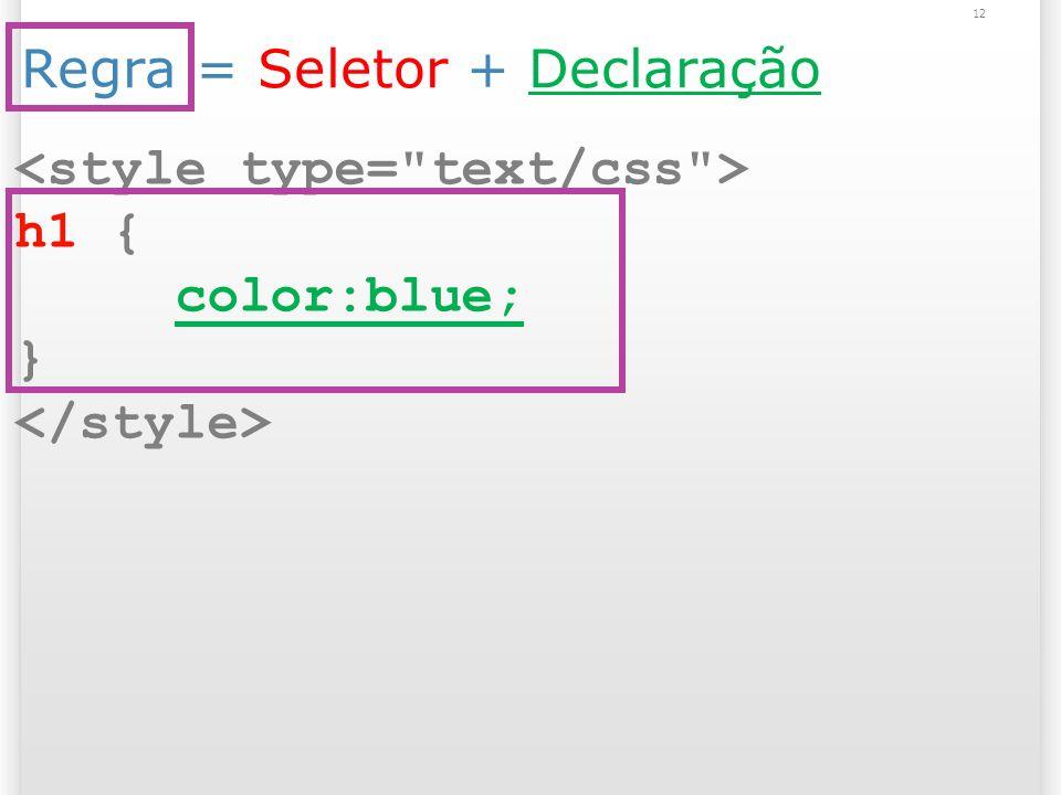 Regra = Seletor + Declaração h1 { color:blue; } 12