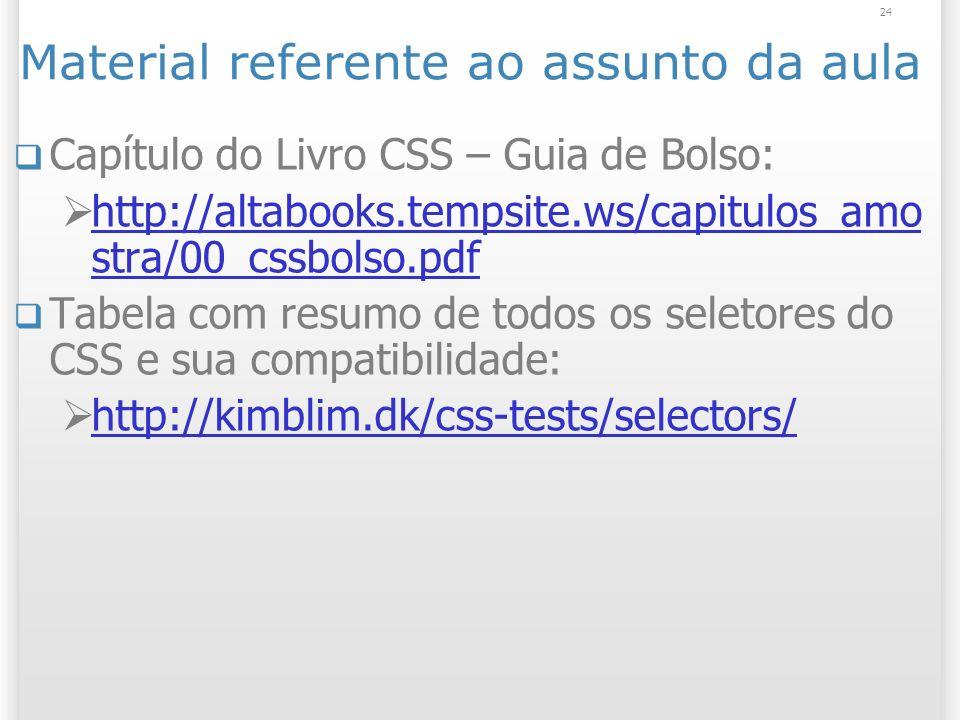 Material referente ao assunto da aula Capítulo do Livro CSS – Guia de Bolso: http://altabooks.tempsite.ws/capitulos_amo stra/00_cssbolso.pdf http://altabooks.tempsite.ws/capitulos_amo stra/00_cssbolso.pdf Tabela com resumo de todos os seletores do CSS e sua compatibilidade: http://kimblim.dk/css-tests/selectors/ 24