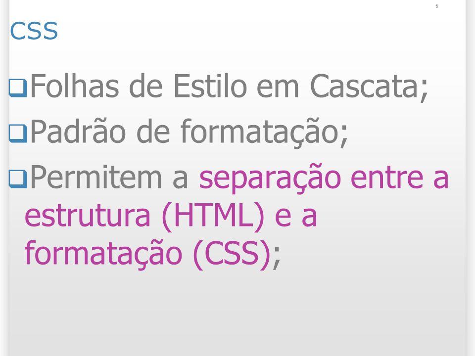 6 CSS Folhas de Estilo em Cascata; Padrão de formatação; Permitem a separação entre a estrutura (HTML) e a formatação (CSS);