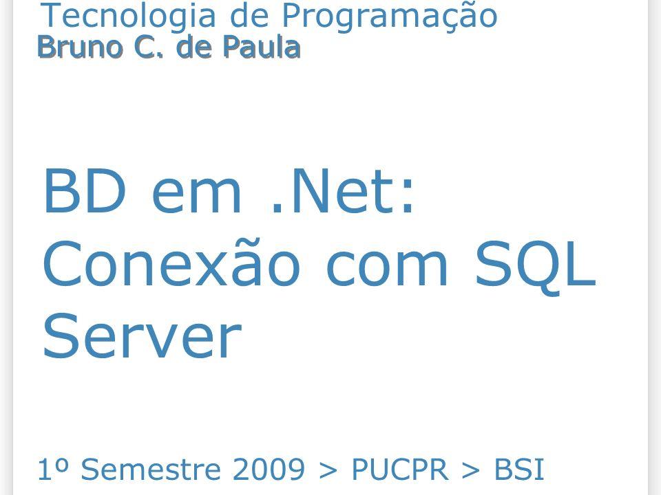 Tecnologia de Programação BD em.Net: Conexão com SQL Server 1º Semestre 2009 > PUCPR > BSI Bruno C.
