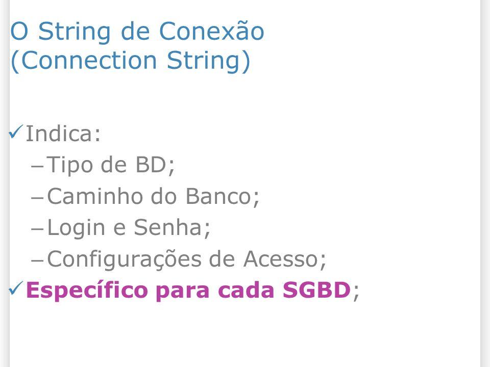 O String de Conexão (Connection String) Indica: – Tipo de BD; – Caminho do Banco; – Login e Senha; – Configurações de Acesso; Específico para cada SGBD;