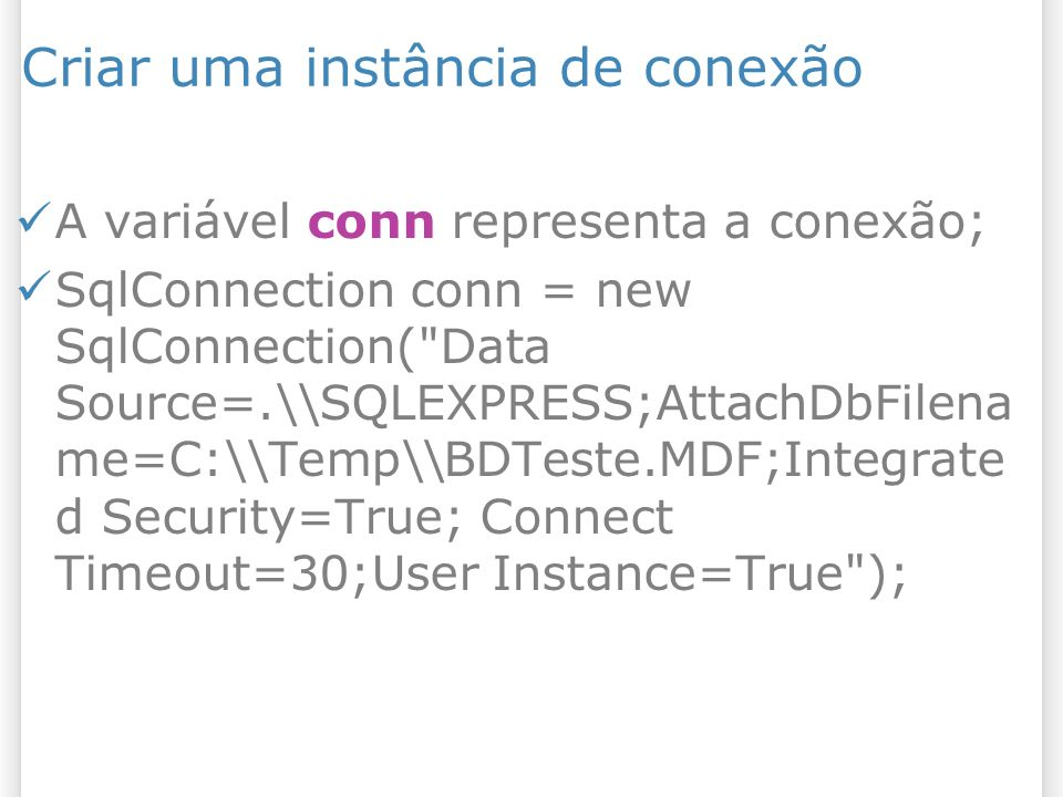 Criar uma instância de conexão A variável conn representa a conexão; SqlConnection conn = new SqlConnection( Data Source=.\\SQLEXPRESS;AttachDbFilena me=C:\\Temp\\BDTeste.MDF;Integrate d Security=True; Connect Timeout=30;User Instance=True );
