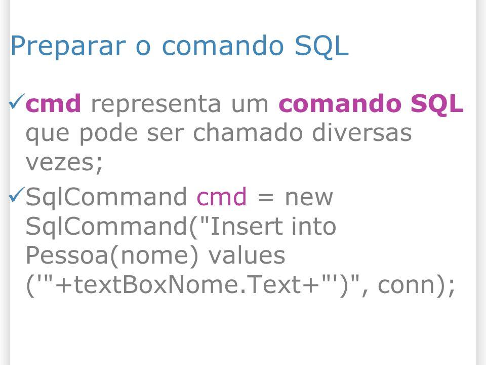 Preparar o comando SQL cmd representa um comando SQL que pode ser chamado diversas vezes; SqlCommand cmd = new SqlCommand( Insert into Pessoa(nome) values ( +textBoxNome.Text+ ) , conn);