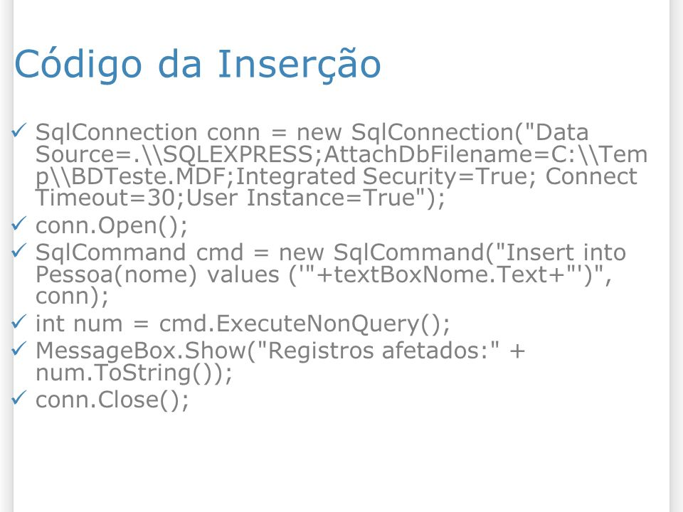 Código da Inserção SqlConnection conn = new SqlConnection( Data Source=.\\SQLEXPRESS;AttachDbFilename=C:\\Tem p\\BDTeste.MDF;Integrated Security=True; Connect Timeout=30;User Instance=True ); conn.Open(); SqlCommand cmd = new SqlCommand( Insert into Pessoa(nome) values ( +textBoxNome.Text+ ) , conn); int num = cmd.ExecuteNonQuery(); MessageBox.Show( Registros afetados: + num.ToString()); conn.Close();