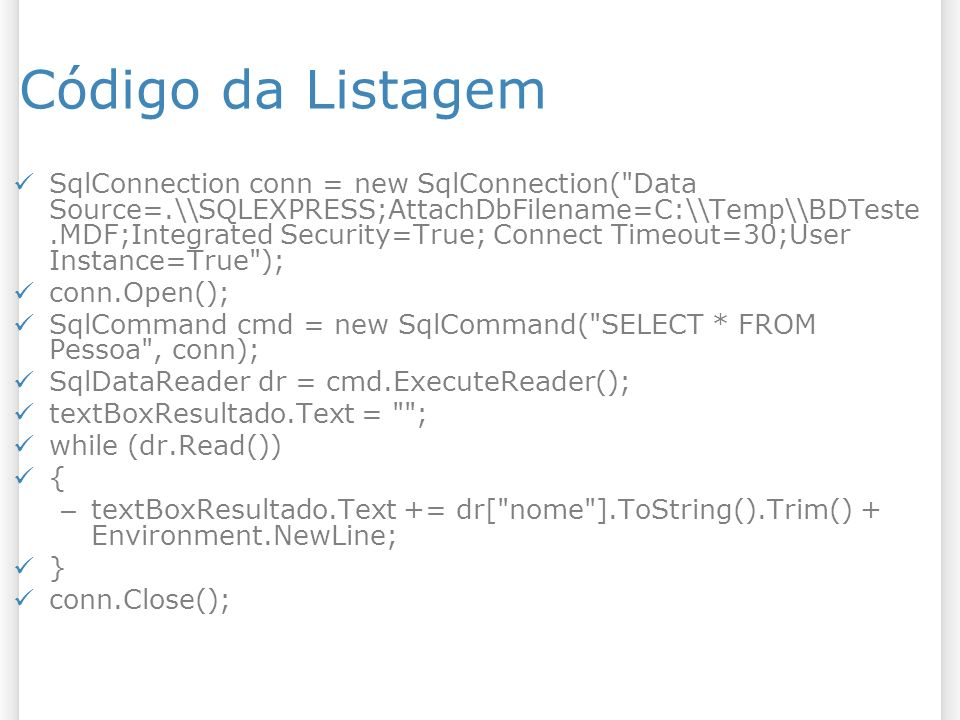 Código da Listagem SqlConnection conn = new SqlConnection( Data Source=.\\SQLEXPRESS;AttachDbFilename=C:\\Temp\\BDTeste.MDF;Integrated Security=True; Connect Timeout=30;User Instance=True ); conn.Open(); SqlCommand cmd = new SqlCommand( SELECT * FROM Pessoa , conn); SqlDataReader dr = cmd.ExecuteReader(); textBoxResultado.Text = ; while (dr.Read()) { – textBoxResultado.Text += dr[ nome ].ToString().Trim() + Environment.NewLine; } conn.Close();