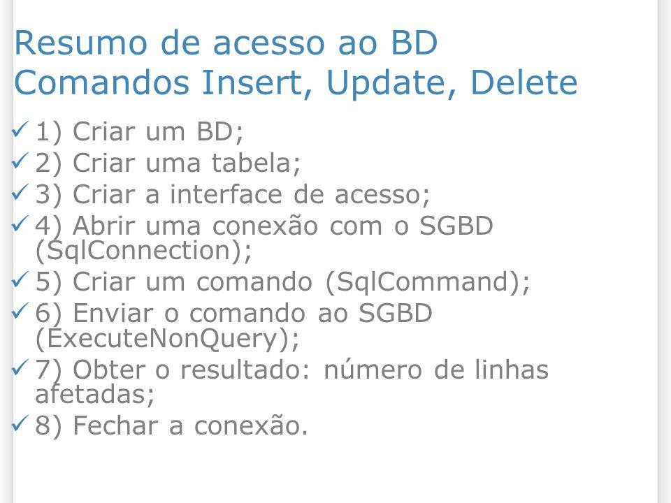 Resumo de acesso ao BD Comandos Insert, Update, Delete 1) Criar um BD; 2) Criar uma tabela; 3) Criar a interface de acesso; 4) Abrir uma conexão com o SGBD (SqlConnection); 5) Criar um comando (SqlCommand); 6) Enviar o comando ao SGBD (ExecuteNonQuery); 7) Obter o resultado: número de linhas afetadas; 8) Fechar a conexão.