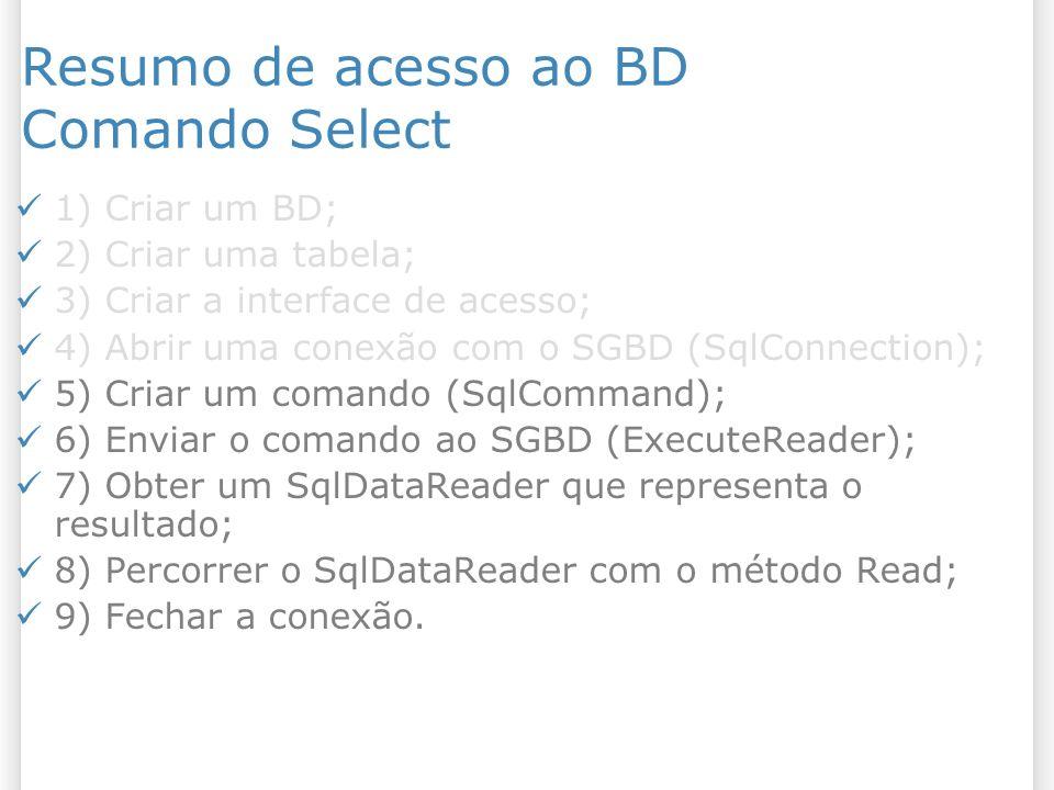 Resumo de acesso ao BD Comando Select 1) Criar um BD; 2) Criar uma tabela; 3) Criar a interface de acesso; 4) Abrir uma conexão com o SGBD (SqlConnection); 5) Criar um comando (SqlCommand); 6) Enviar o comando ao SGBD (ExecuteReader); 7) Obter um SqlDataReader que representa o resultado; 8) Percorrer o SqlDataReader com o método Read; 9) Fechar a conexão.