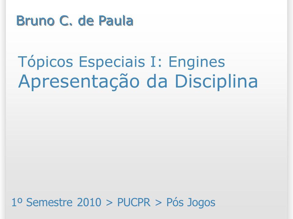 Tópicos Especiais I: Engines Apresentação da Disciplina 1º Semestre 2010 > PUCPR > Pós Jogos Bruno C. de Paula