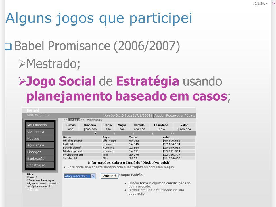 Alguns jogos que participei Babel Promisance (2006/2007) Mestrado; Jogo Social de Estratégia usando planejamento baseado em casos; 12 13/1/2014