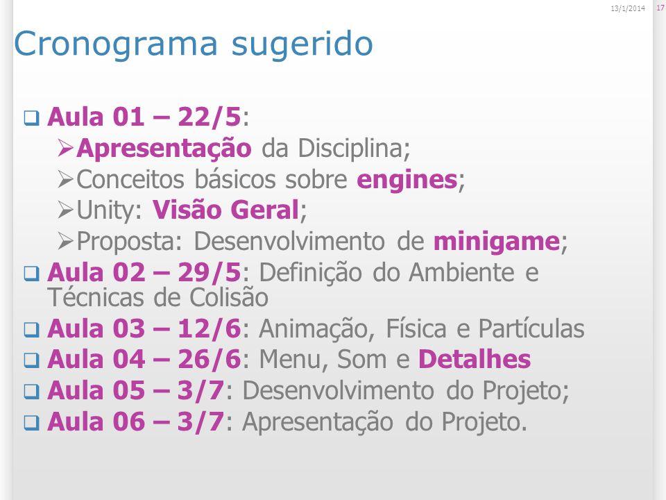 17 13/1/2014 Cronograma sugerido Aula 01 – 22/5: Apresentação da Disciplina; Conceitos básicos sobre engines; Unity: Visão Geral; Proposta: Desenvolvi