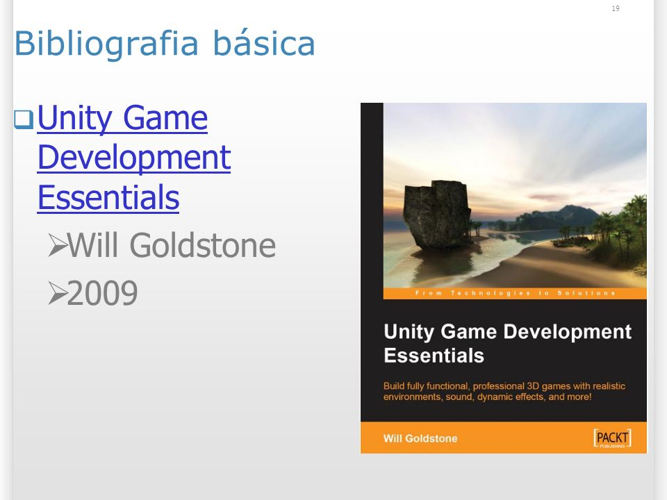 19 Bibliografia básica Unity Game Development Essentials Unity Game Development Essentials Will Goldstone 2009