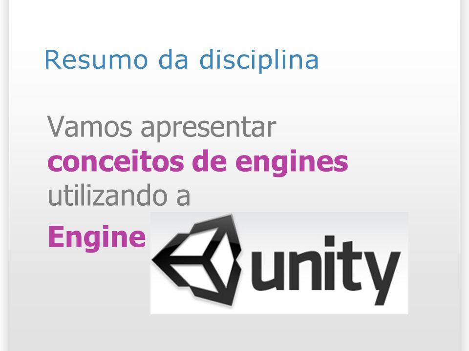 Resumo da disciplina Vamos apresentar conceitos de engines utilizando a Engine Unity 3d