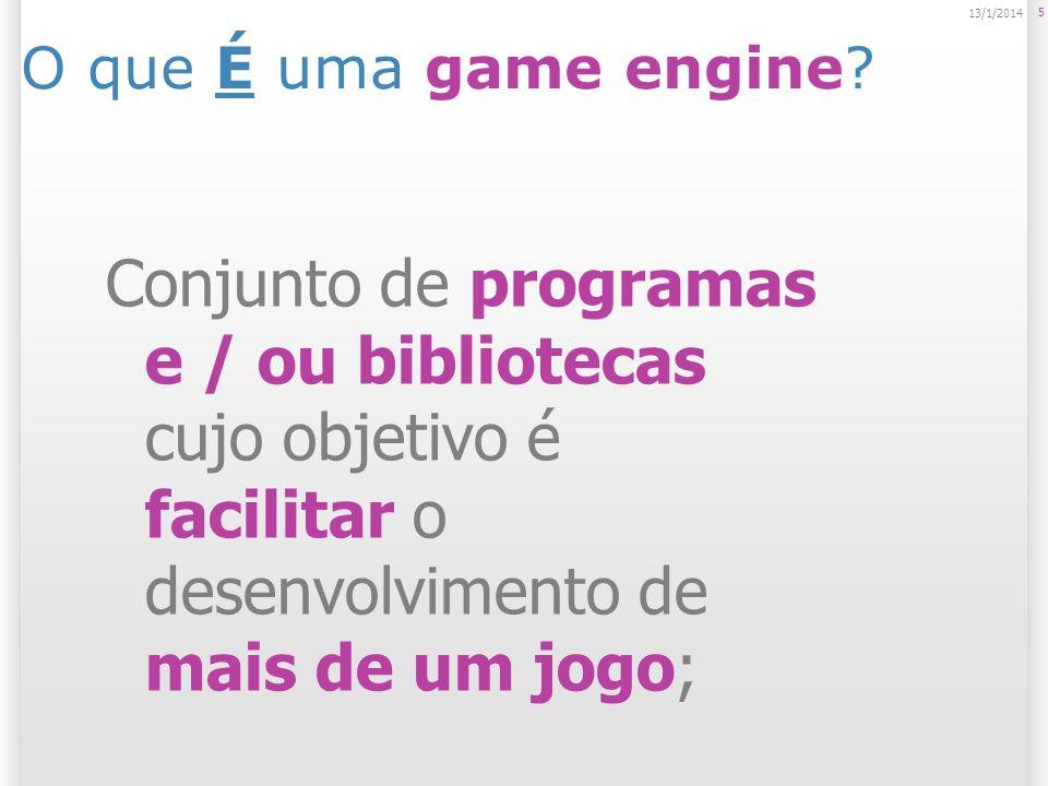 O que É uma game engine? 5 13/1/2014 Conjunto de programas e / ou bibliotecas cujo objetivo é facilitar o desenvolvimento de mais de um jogo;