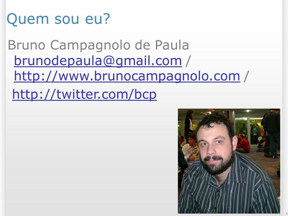 6 Quem sou eu? Bruno Campagnolo de Paula brunodepaula@gmail.com / http://www.brunocampagnolo.com / brunodepaula@gmail.com http://www.brunocampagnolo.c