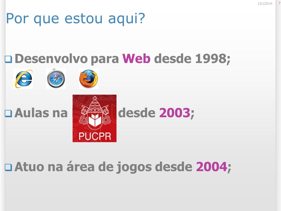 7 13/1/2014 Por que estou aqui? Desenvolvo para Web desde 1998; Aulas na PUCPR desde 2003; Atuo na área de jogos desde 2004;