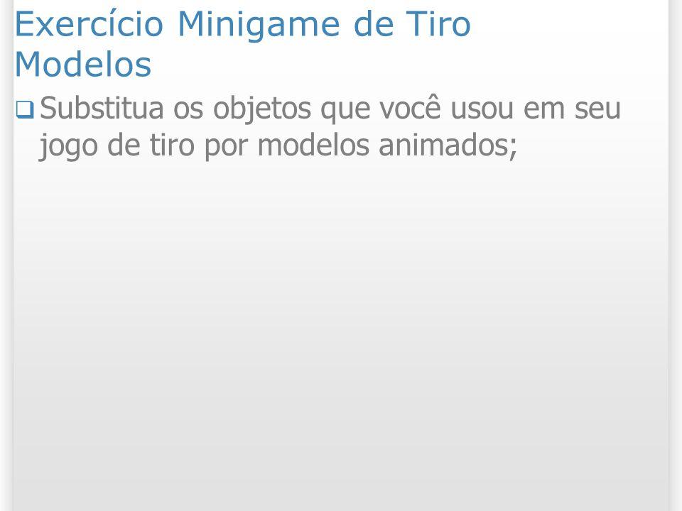 Exercício Minigame de Tiro Modelos Substitua os objetos que você usou em seu jogo de tiro por modelos animados;