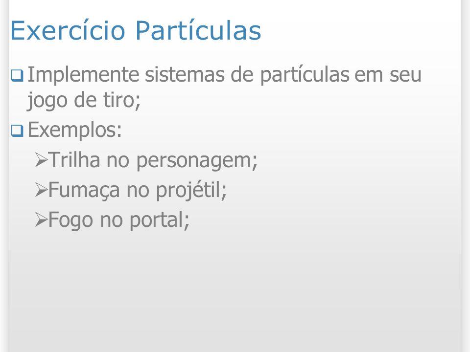 Exercício Partículas Implemente sistemas de partículas em seu jogo de tiro; Exemplos: Trilha no personagem; Fumaça no projétil; Fogo no portal;