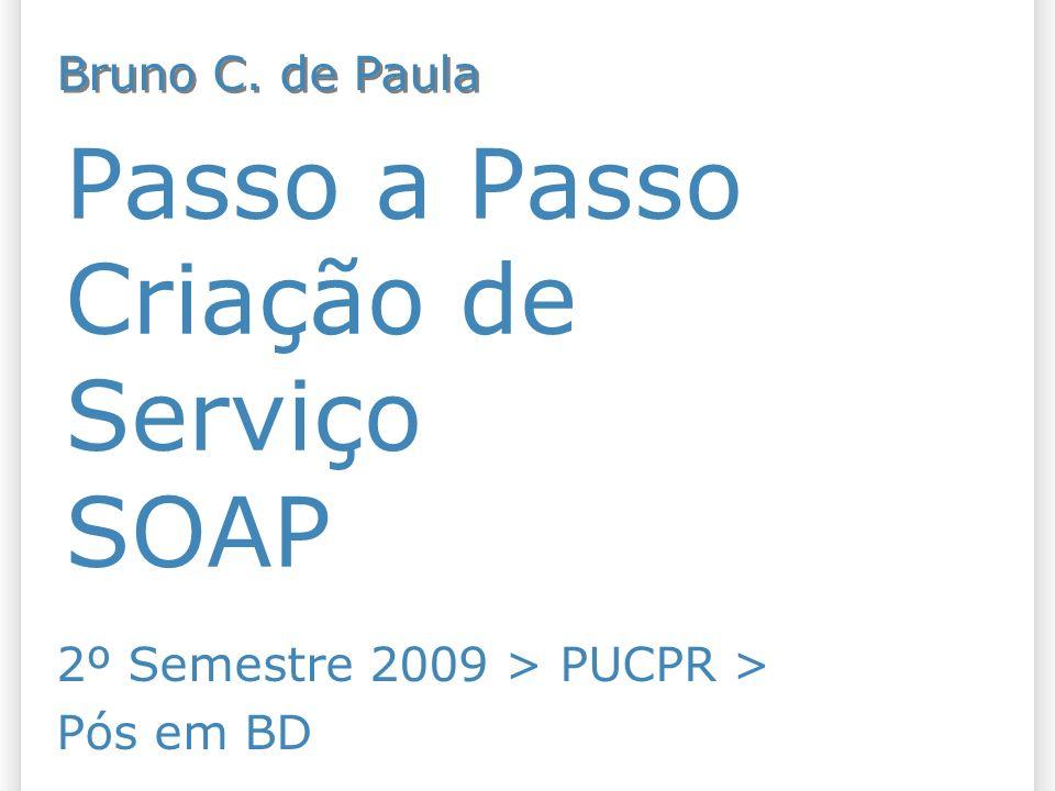 Passo a Passo Criação de Serviço SOAP 2º Semestre 2009 > PUCPR > Pós em BD Bruno C. de Paula