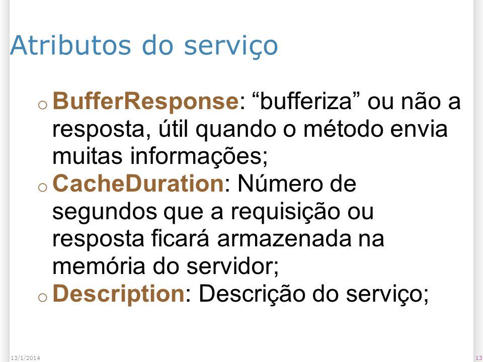 Atributos do serviço o BufferResponse: bufferiza ou não a resposta, útil quando o método envia muitas informações; o CacheDuration: Número de segundos que a requisição ou resposta ficará armazenada na memória do servidor; o Description: Descrição do serviço; 1313/1/2014