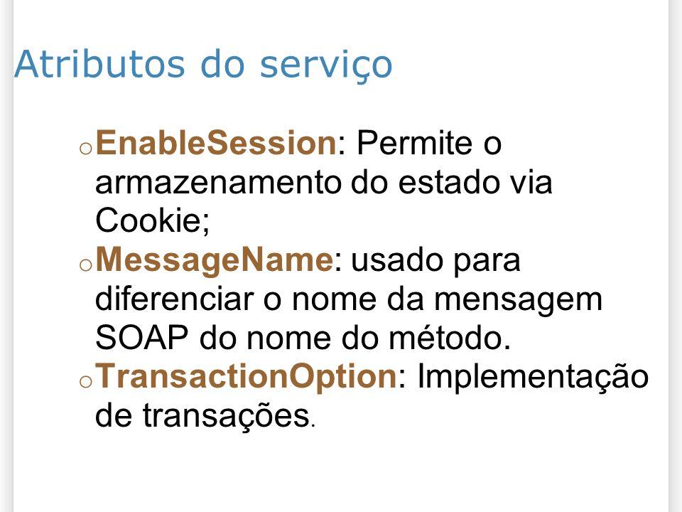 Atributos do serviço o EnableSession: Permite o armazenamento do estado via Cookie; o MessageName: usado para diferenciar o nome da mensagem SOAP do nome do método.