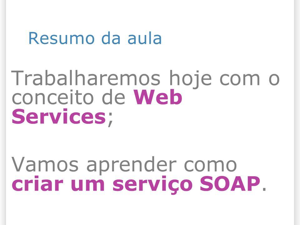 Resumo da aula Trabalharemos hoje com o conceito de Web Services; Vamos aprender como criar um serviço SOAP.