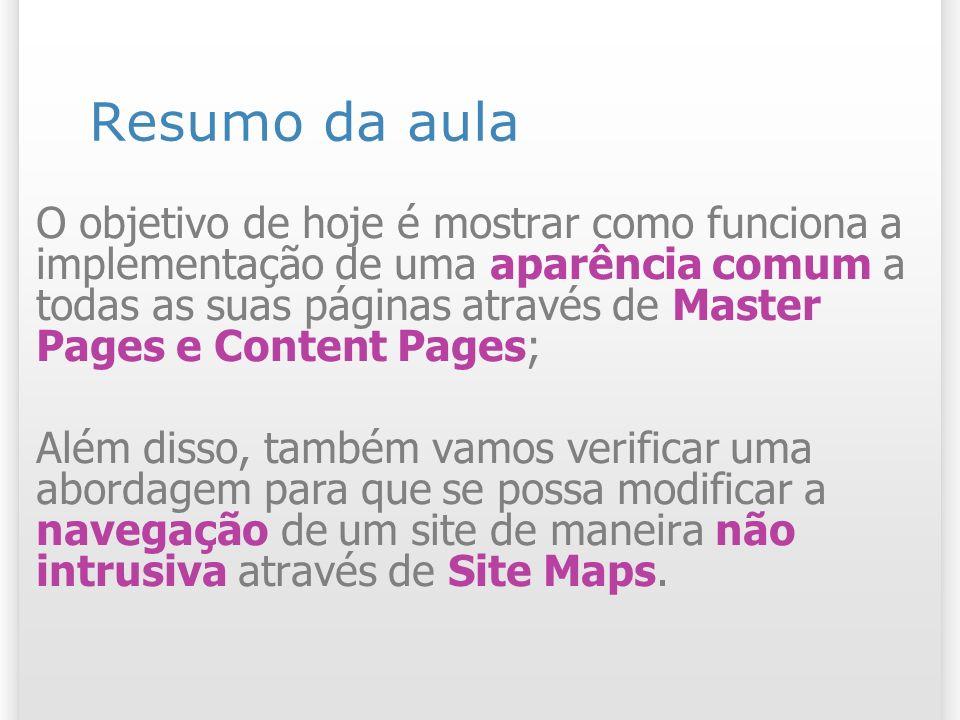 Resumo da aula O objetivo de hoje é mostrar como funciona a implementação de uma aparência comum a todas as suas páginas através de Master Pages e Content Pages; Além disso, também vamos verificar uma abordagem para que se possa modificar a navegação de um site de maneira não intrusiva através de Site Maps.