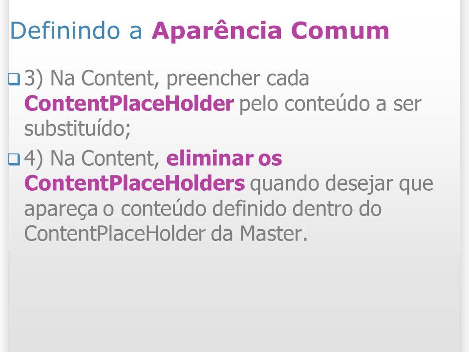 Definindo a Aparência Comum 3) Na Content, preencher cada ContentPlaceHolder pelo conteúdo a ser substituído; 4) Na Content, eliminar os ContentPlaceHolders quando desejar que apareça o conteúdo definido dentro do ContentPlaceHolder da Master.