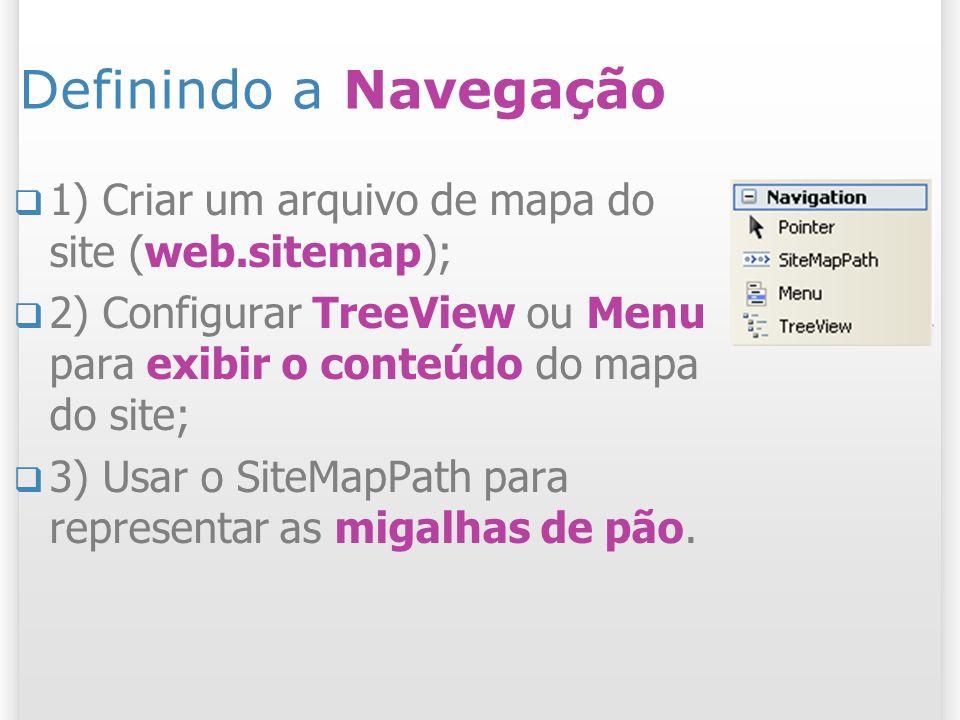 Definindo a Navegação 1) Criar um arquivo de mapa do site (web.sitemap); 2) Configurar TreeView ou Menu para exibir o conteúdo do mapa do site; 3) Usar o SiteMapPath para representar as migalhas de pão.