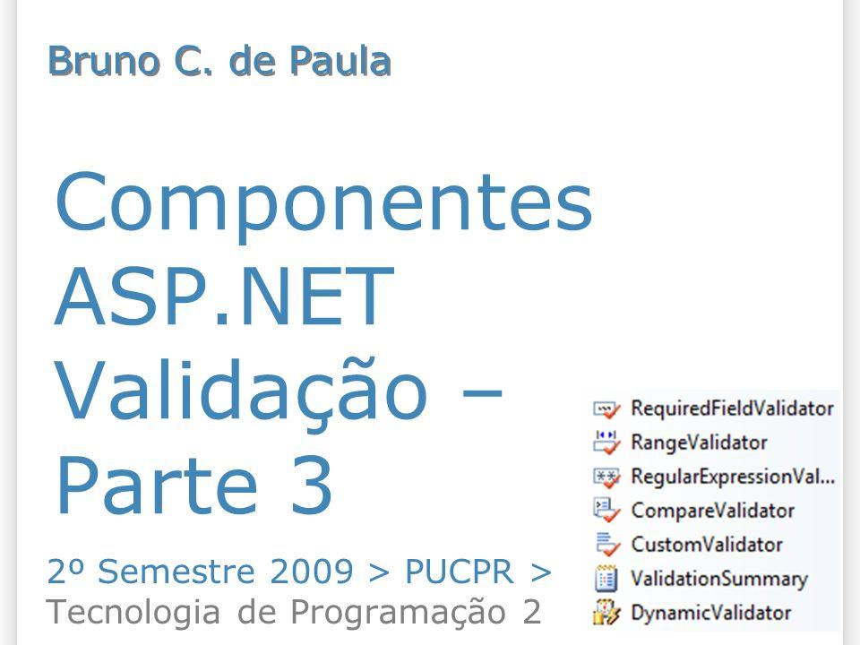 Componentes ASP.NET Validação – Parte 3 2º Semestre 2009 > PUCPR > Tecnologia de Programação 2 Bruno C. de Paula