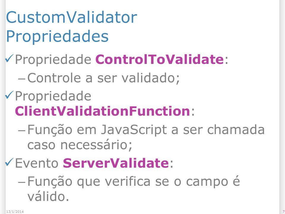 Exemplo de código do evento ServerValidate 813/1/2014 protected void CustomValidator1_ServerValidate(object source, ServerValidateEventArgs args) { // args.Value obtém o valor do campo int num = Convert.ToInt32(args.Value); // args.IsValid = true indica que o dado está válido // args.IsValid = false indica que o dado está inválido args.IsValid = (num % 2 == 0); }